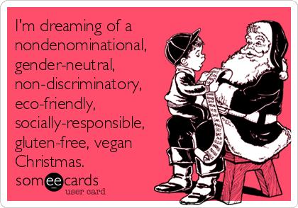 I'm dreaming of a nondenominational, gender-neutral, non-discriminatory, eco-friendly, socially-responsible, gluten-free, vegan Christmas.
