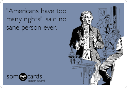 """Americans have too many rights!"" said no sane person ever."