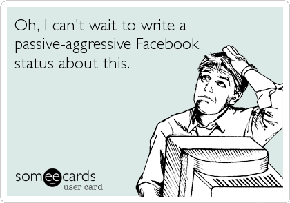 Oh, I can't wait to write a passive-aggressive Facebook status about this.
