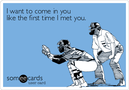 I want to come in you like the first time I met you.
