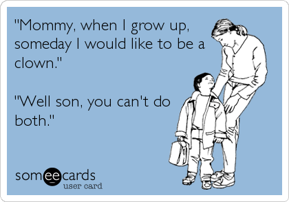 """""""Mommy, when I grow up, someday I would like to be a clown.""""  """"Well son, you can't do both."""""""