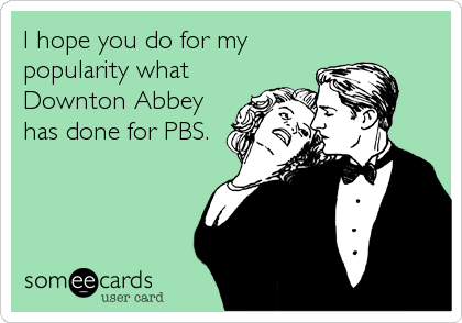 I hope you do for my popularity what Downton Abbey has done for PBS.