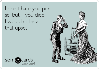 I don't hate you per se, but if you died,  I wouldn't be all that upset