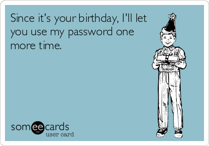 Since it's your birthday, I'll let you use my password one more time.