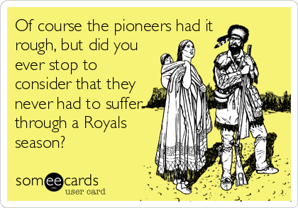 Of course the pioneers had it  rough, but did you ever stop to consider that they never had to suffer through a Royals season?
