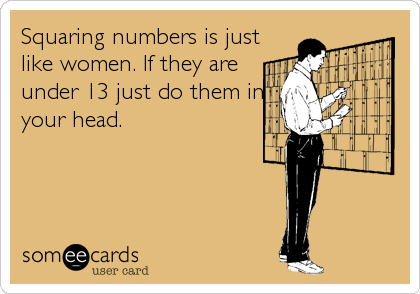 Squaring numbers is just like women. If they are under 13 just do them in your head.