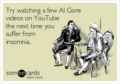 Try watching a few Al Gore videos on YouTube the next time you suffer from insomnia.
