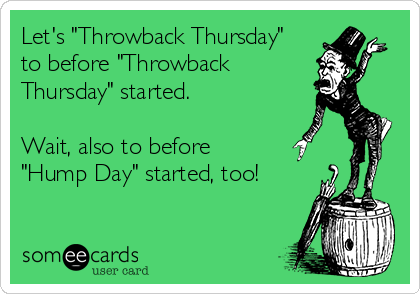 "Let's ""Throwback Thursday"" to before ""Throwback Thursday"" started.  Wait, also to before  ""Hump Day"" started, too!"