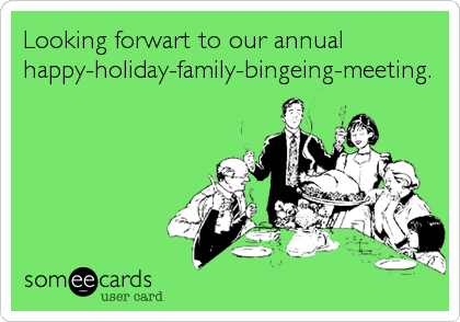 Looking forwart to our annual happy-holiday-family-bingeing-meeting.