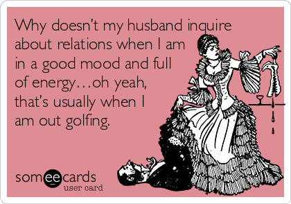 Why doesn't my husband inquire about relations when I am in a good mood and full of energy…oh yeah, that's usually when I am out golfing.