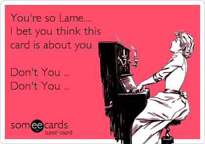 You're so Lame....  