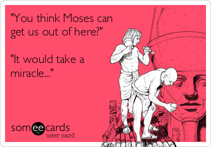 """You think Moses can get us out of here?""  ""It would take a miracle..."""