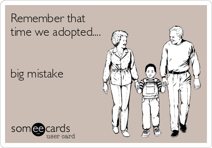 Remember that time we adopted....   big mistake