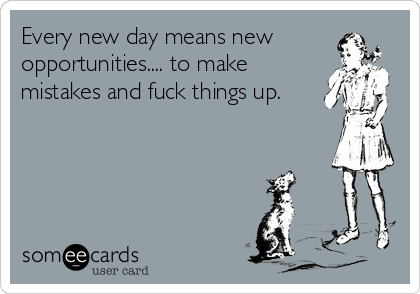 Every new day means new opportunities.... to make mistakes and fuck things up.