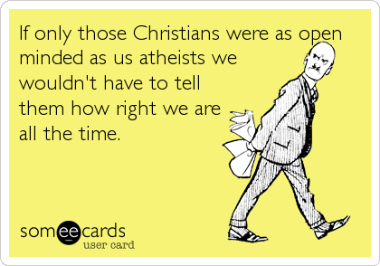 If only those Christians were as open minded as us atheists we wouldn't have to tell them how right we are all the time.