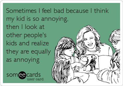 Sometimes I feel bad because I think my kid is so annoying, then I look at other people's kids and realize they are equally as annoying