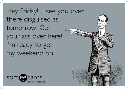 Hey Friday!  I see you over there disguised as tomorrow. Get your ass over here! I'm ready to get my weekend on.
