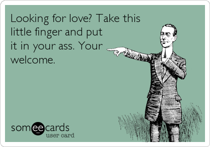 Looking for love? Take this little finger and put it in your ass. Your welcome.