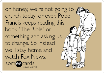 "oh honey, we're not going to church today, or ever. Pope Francis keeps reading this book ""The Bible"" or something and asking us to change. So instead we'll stay home and watch Fox News."