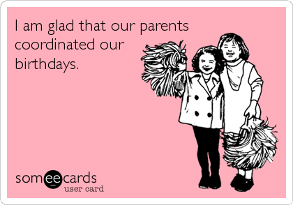 I am glad that our parentscoordinated ourbirthdays.