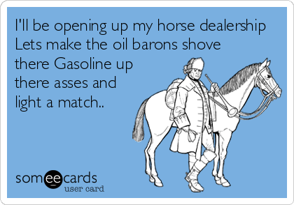 I'll be opening up my horse dealership  Lets make the oil barons shove there Gasoline up there asses and light a match..