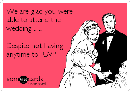 We are glad you were able to attend the wedding .......  Despite not having anytime to RSVP