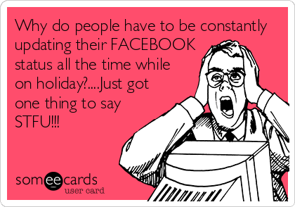 Why do people have to be constantly updating their FACEBOOK status all the time while on holiday?....Just got one thing to say STFU!!!