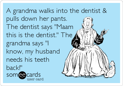 "A grandma walks into the dentist & pulls down her pants. The dentist says ""Maam this is the dentist."" The grandma says ""I know, my husband needs his teeth back!"""