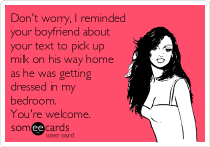Don't worry, I reminded your boyfriend about your text to pick up milk on his way home as he was getting dressed in my bedroom.