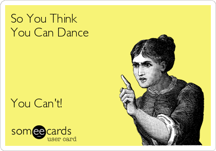 So You Think  You Can Dance     You Can't!