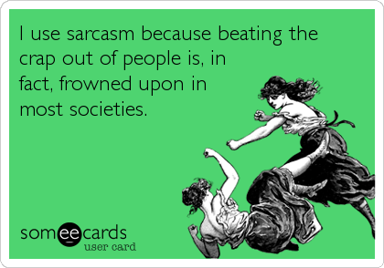 I use sarcasm because beating the   crap out of people is, in fact, frowned upon in most societies.