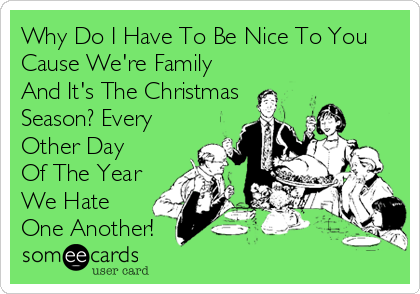 Why Do I Have To Be Nice To You Cause We're Family And It's The Christmas Season? Every Other Day  Of The Year We Hate One Another!