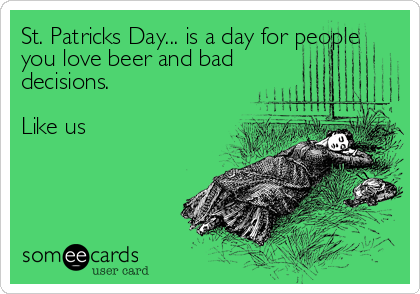 St. Patricks Day... is a day for people you love beer and bad decisions.  Like us