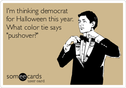 """I'm thinking democrat for Halloween this year. What color tie says """"pushover?"""""""