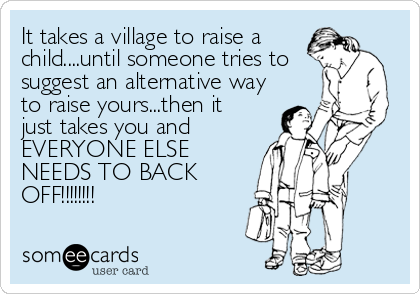It takes a village to raise a child....until someone tries to suggest an alternative way to raise yours...then it just takes you and EVERYONE ELSE<br%