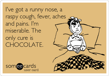 I've got a runny nose, a raspy cough, fever, aches and pains. I'm miserable. The only cure is CHOCOLATE.