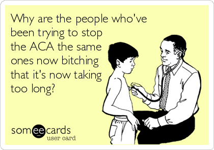 Why are the people who've been trying to stop the ACA the same ones now bitching that it's now taking too long?