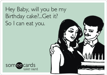 Hey Baby, will you be my Birthday cake?...Get it? So I can eat you.