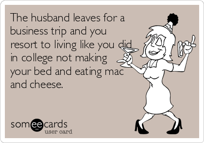 The husband leaves for a business trip and you resort to living like you did in college not making  your bed and eating mac and cheese.