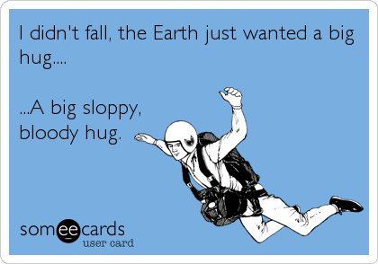 I didn't fall, the Earth just wanted a big hug....  ...A big sloppy, bloody hug.