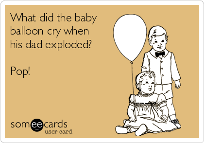 What did the baby balloon cry when his dad exploded?  Pop!