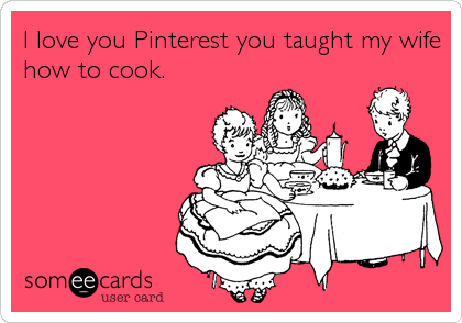I love you Pinterest you taught my wife how to cook.