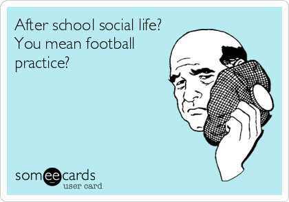 After school social life? You mean football practice?