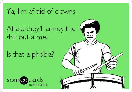 Ya, I'm afraid of clowns.  Afraid they'll annoy the shit outta me.  Is that a phobia?