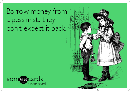 Borrow money from a pessimist.. they don't expect it back.