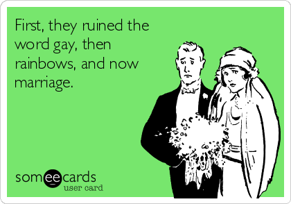 First, they ruined the word gay, then rainbows, and now marriage.