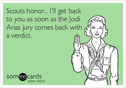 Scouts honor... I'll get back to you as soon as the Jodi Arias jury comes back with a verdict.