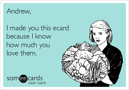 Andrew,   I made you this ecard because I know how much you love them.