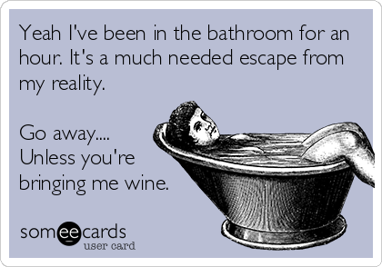 Yeah I've been in the bathroom for an hour. It's a much needed escape from my reality.   Go away.... Unless you're bringing me wine.