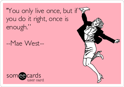 """You only live once, but if you do it right, once is enough.""   --Mae West--"